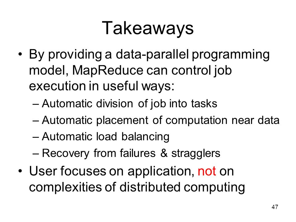 Takeaways By providing a data-parallel programming model, MapReduce can control job execution in useful ways: –Automatic division of job into tasks –Automatic placement of computation near data –Automatic load balancing –Recovery from failures & stragglers User focuses on application, not on complexities of distributed computing 47