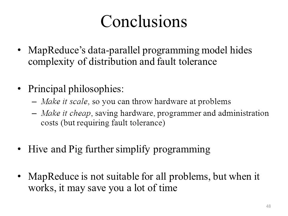 Conclusions MapReduce's data-parallel programming model hides complexity of distribution and fault tolerance Principal philosophies: – Make it scale, so you can throw hardware at problems – Make it cheap, saving hardware, programmer and administration costs (but requiring fault tolerance) Hive and Pig further simplify programming MapReduce is not suitable for all problems, but when it works, it may save you a lot of time 48