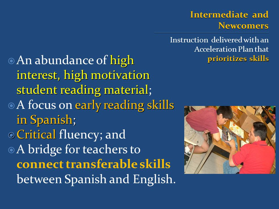 Intermediate and Newcomers Instruction delivered with an Acceleration Plan that prioritizes skills high interest, high motivation student reading material  An abundance of high interest, high motivation student reading material; early reading skills in Spanish;  A focus on early reading skills in Spanish;  Critical  Critical fluency; and  A bridge for teachers to connect transferable skills between Spanish and English.
