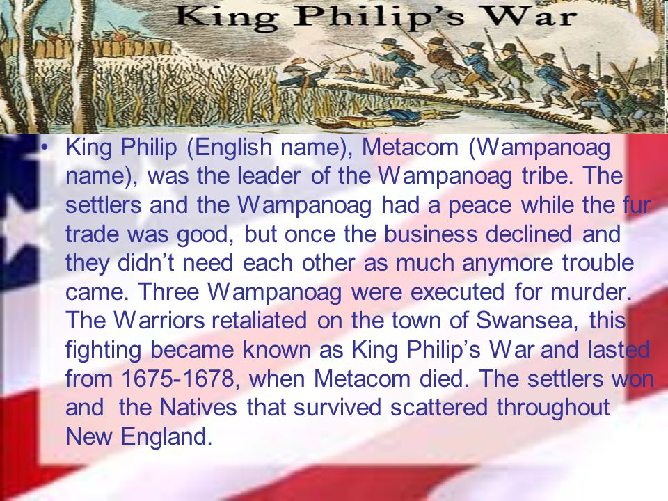 King Philip (English name), Metacom (Wampanoag name), was the leader of the Wampanoag tribe. The settlers and the Wampanoag had a peace while the fur