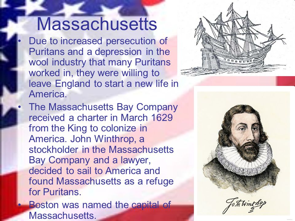 Massachusetts Due to increased persecution of Puritans and a depression in the wool industry that many Puritans worked in, they were willing to leave