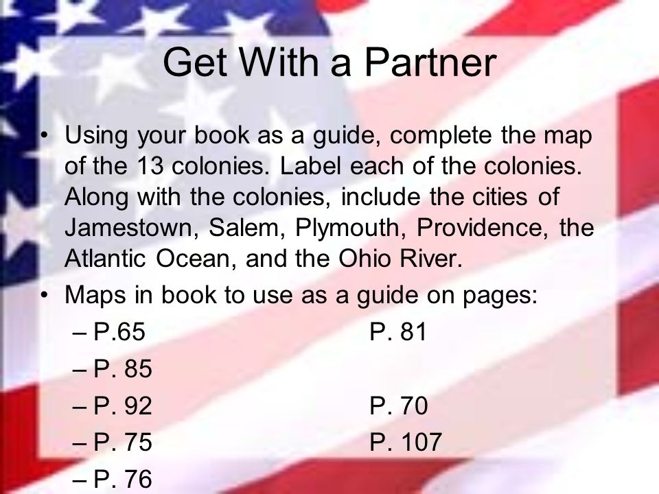Get With a Partner Using your book as a guide, complete the map of the 13 colonies. Label each of the colonies. Along with the colonies, include the c