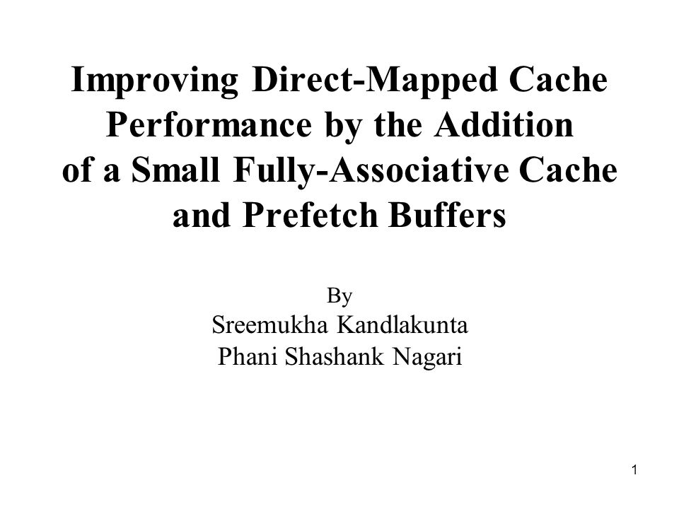 1 Improving Direct-Mapped Cache Performance by the Addition of a Small Fully-Associative Cache and Prefetch Buffers By Sreemukha Kandlakunta Phani Shashank Nagari