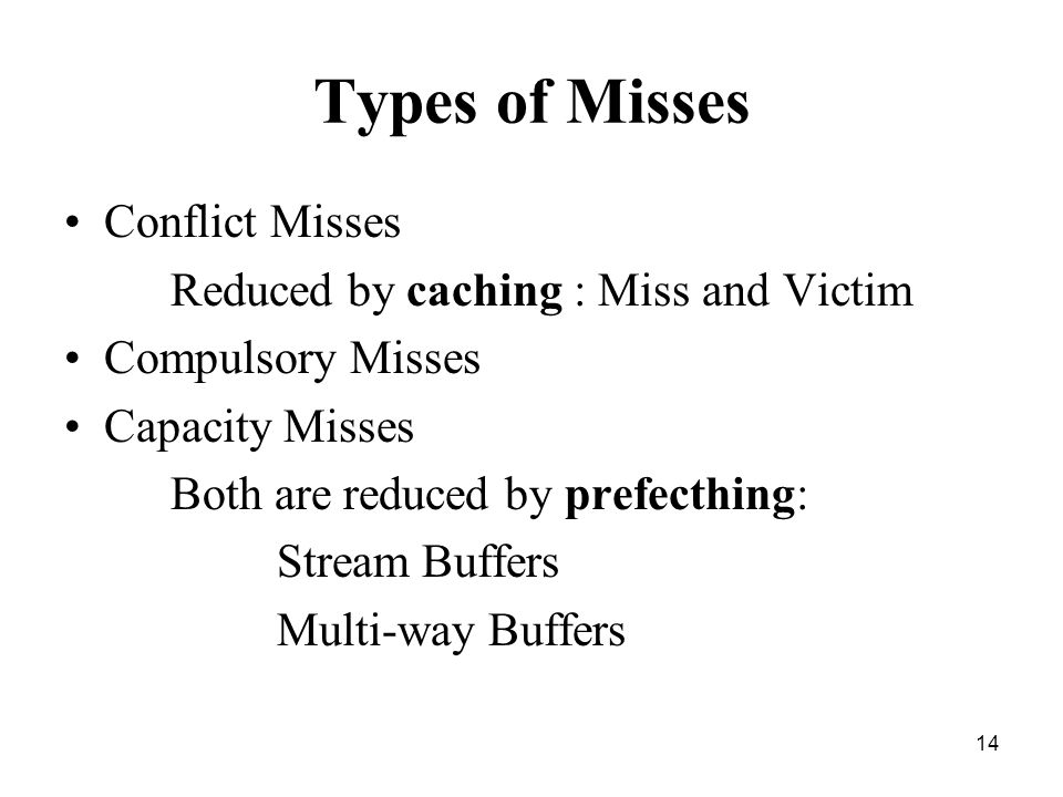 14 Types of Misses Conflict Misses Reduced by caching : Miss and Victim Compulsory Misses Capacity Misses Both are reduced by prefecthing: Stream Buffers Multi-way Buffers