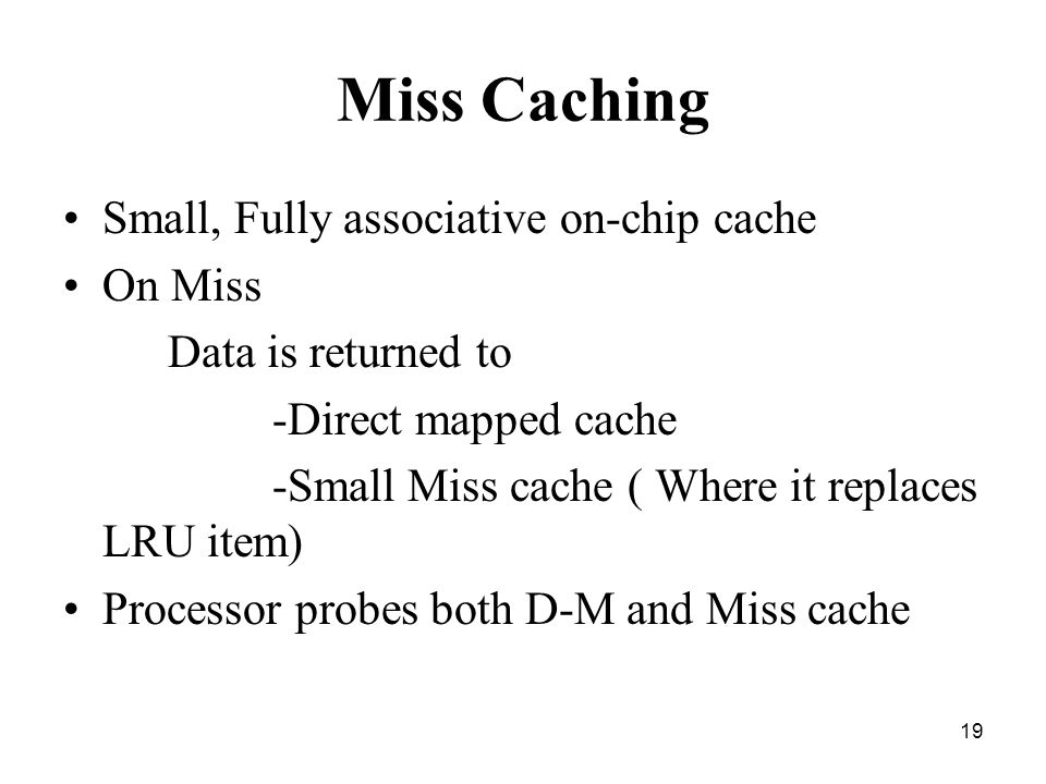 19 Miss Caching Small, Fully associative on-chip cache On Miss Data is returned to -Direct mapped cache -Small Miss cache ( Where it replaces LRU item) Processor probes both D-M and Miss cache