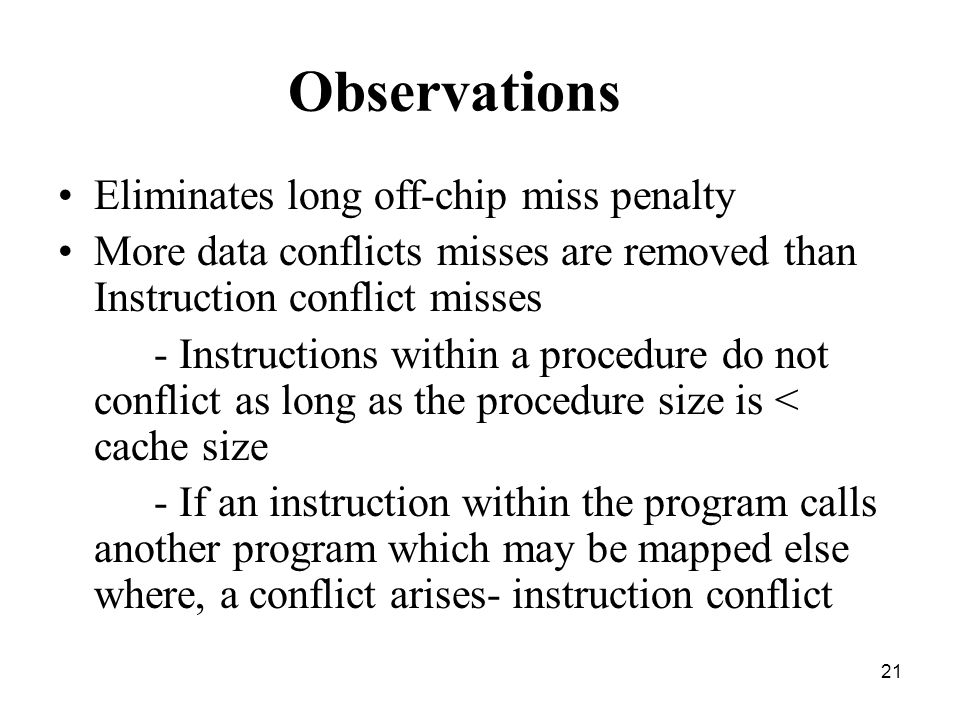 21 Observations Eliminates long off-chip miss penalty More data conflicts misses are removed than Instruction conflict misses - Instructions within a procedure do not conflict as long as the procedure size is < cache size - If an instruction within the program calls another program which may be mapped else where, a conflict arises- instruction conflict