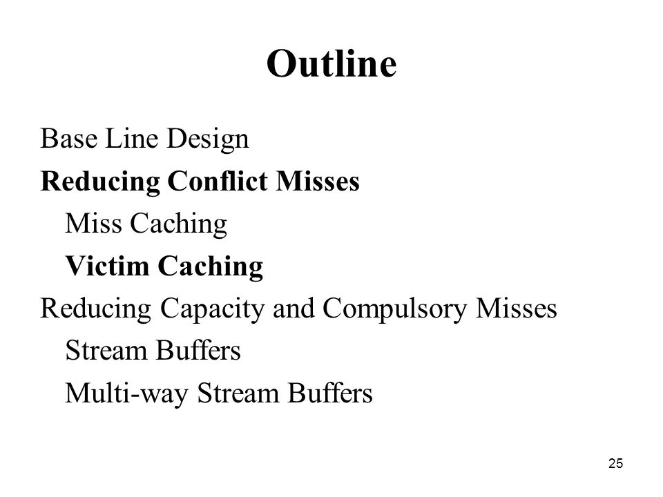 25 Outline Base Line Design Reducing Conflict Misses Miss Caching Victim Caching Reducing Capacity and Compulsory Misses Stream Buffers Multi-way Stream Buffers