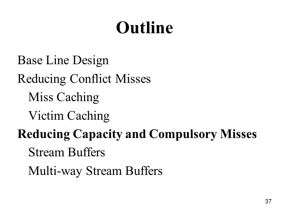 37 Outline Base Line Design Reducing Conflict Misses Miss Caching Victim Caching Reducing Capacity and Compulsory Misses Stream Buffers Multi-way Stream Buffers