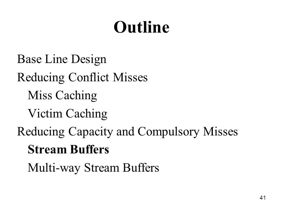41 Outline Base Line Design Reducing Conflict Misses Miss Caching Victim Caching Reducing Capacity and Compulsory Misses Stream Buffers Multi-way Stream Buffers