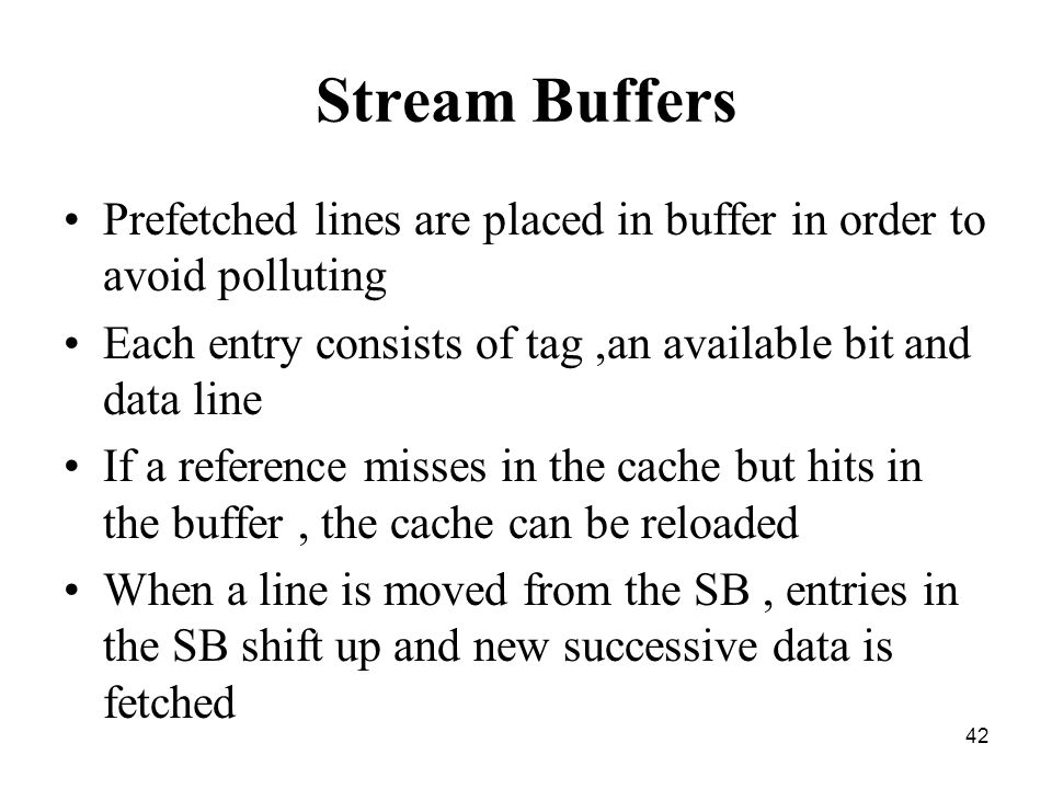 42 Stream Buffers Prefetched lines are placed in buffer in order to avoid polluting Each entry consists of tag,an available bit and data line If a reference misses in the cache but hits in the buffer, the cache can be reloaded When a line is moved from the SB, entries in the SB shift up and new successive data is fetched