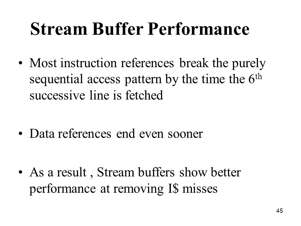 45 Stream Buffer Performance Most instruction references break the purely sequential access pattern by the time the 6 th successive line is fetched Data references end even sooner As a result, Stream buffers show better performance at removing I$ misses