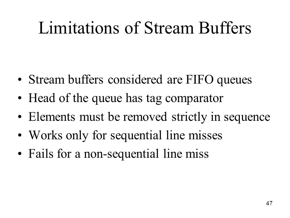 Limitations of Stream Buffers Stream buffers considered are FIFO queues Head of the queue has tag comparator Elements must be removed strictly in sequence Works only for sequential line misses Fails for a non-sequential line miss 47
