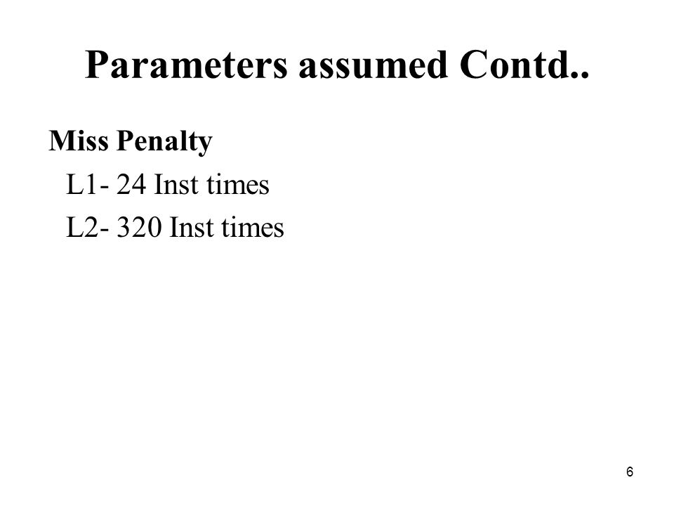 6 Parameters assumed Contd.. Miss Penalty L1- 24 Inst times L2- 320 Inst times