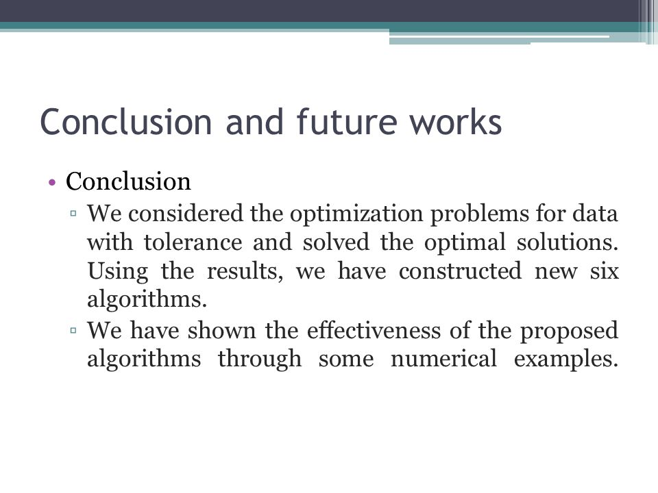 Conclusion and future works Conclusion ▫We considered the optimization problems for data with tolerance and solved the optimal solutions.