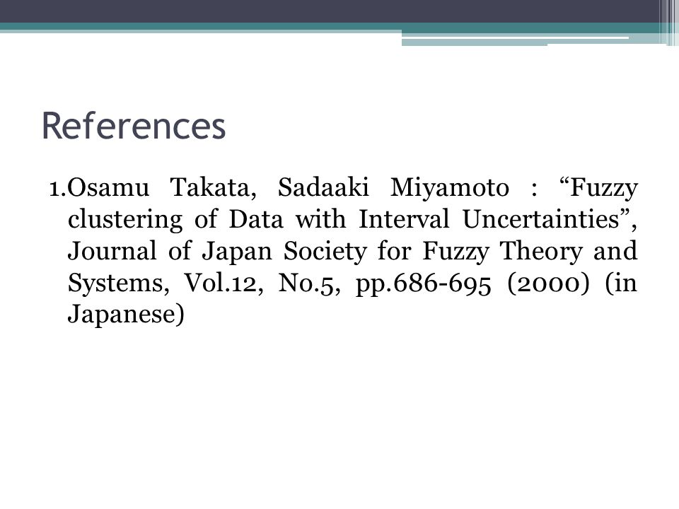 References 1.Osamu Takata, Sadaaki Miyamoto : Fuzzy clustering of Data with Interval Uncertainties , Journal of Japan Society for Fuzzy Theory and Systems, Vol.12, No.5, pp.686-695 (2000) (in Japanese)
