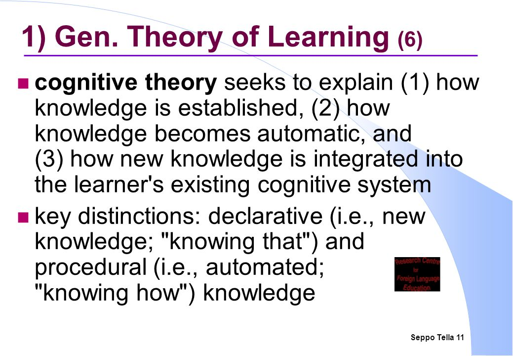Seppo Tella 11 1) Gen. Theory of Learning (6) cognitive theory seeks to explain (1) how knowledge is established, (2) how knowledge becomes automatic,