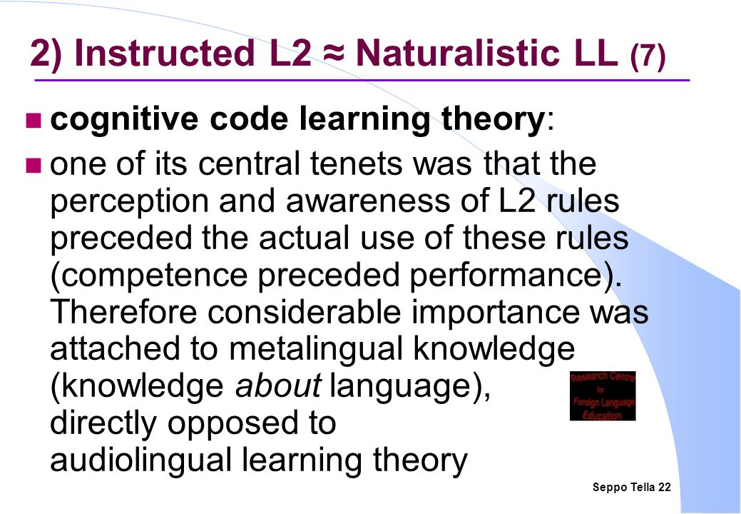 Seppo Tella 22 2) Instructed L2 ≈ Naturalistic LL (7) cognitive code learning theory: one of its central tenets was that the perception and awareness