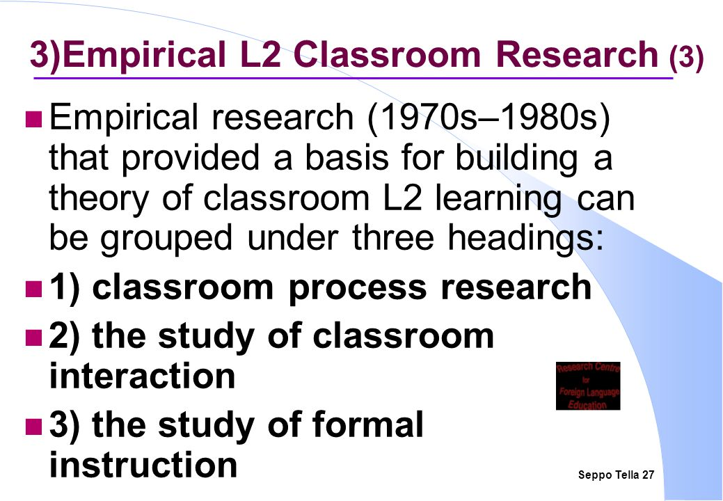 Seppo Tella 27 3)Empirical L2 Classroom Research (3) Empirical research (1970s–1980s) that provided a basis for building a theory of classroom L2 lear