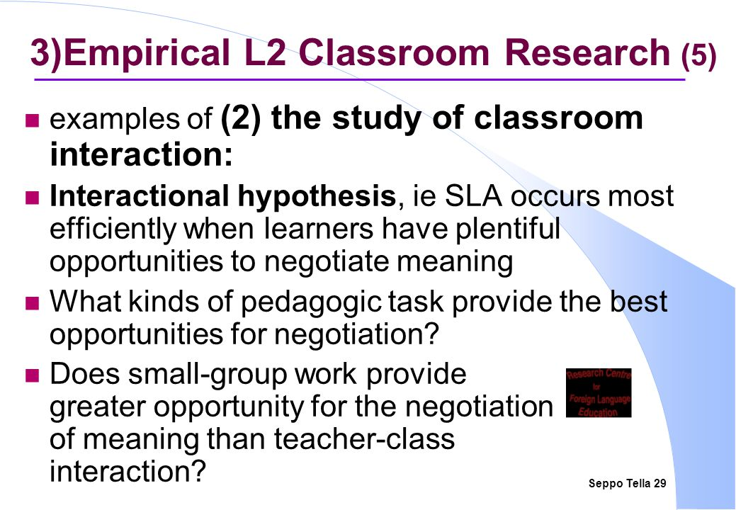 Seppo Tella 29 3)Empirical L2 Classroom Research (5) examples of (2) the study of classroom interaction: Interactional hypothesis, ie SLA occurs most
