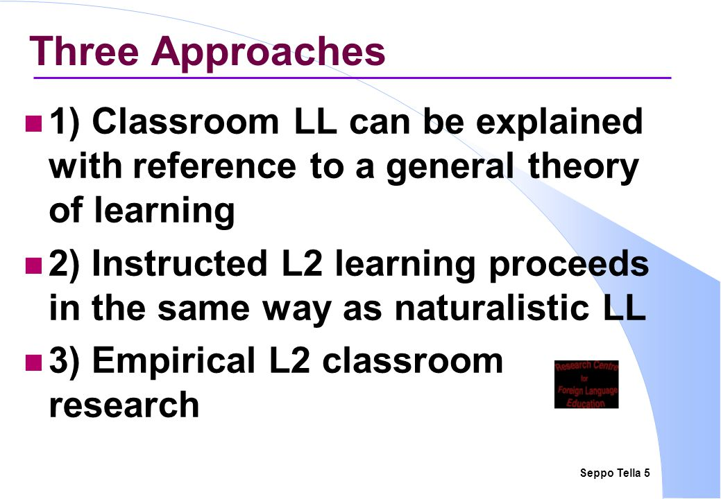 Seppo Tella 26 3)Empirical L2 Classroom Research (2) this theory of LL can then serve as a basis for pedagogical advice/language pedagogy in the 1960s–1970s, a lot of comparative research ( Is Method A more effective than Method B? ), lots of frustrations, led from studying 'methods' to detailed, small-scale observational studies of classroom behaviour