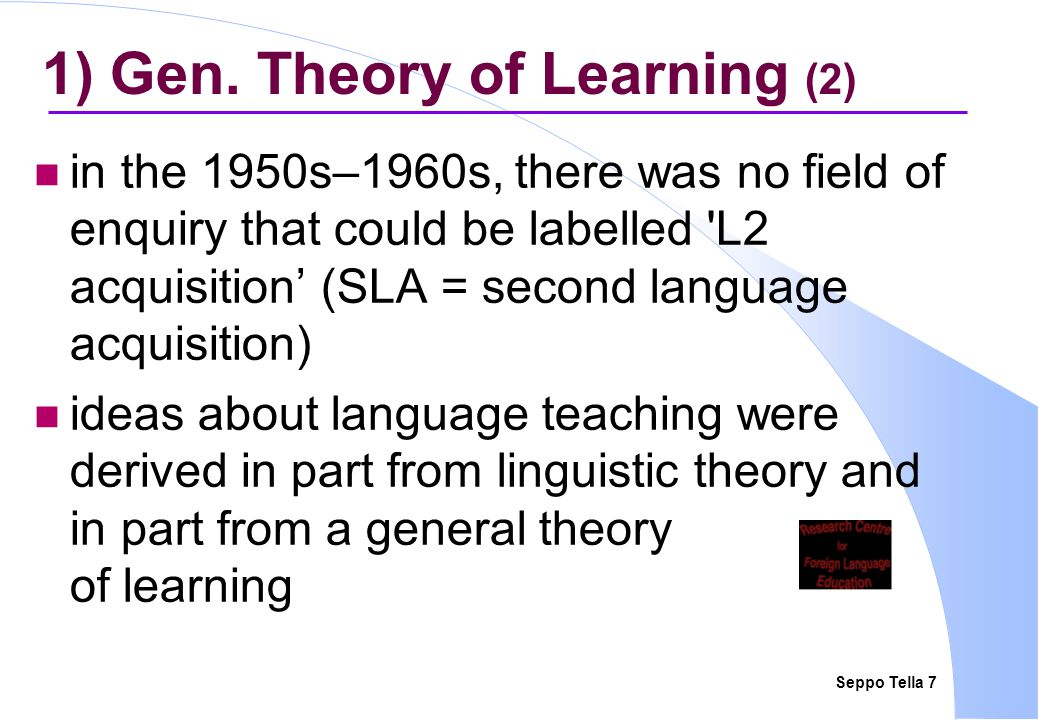 Seppo Tella 18 2) Instructed L2 ≈ Naturalistic LL (4) the learner was credited with a mental grammar that comprised her competence and which underlay her actual language behaviour the late 1960s was the beginning of SL Acquisition (SLA) as an area of empirical enquiry