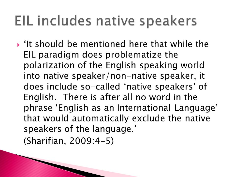  'It should be mentioned here that while the EIL paradigm does problematize the polarization of the English speaking world into native speaker/non-native speaker, it does include so-called 'native speakers' of English.