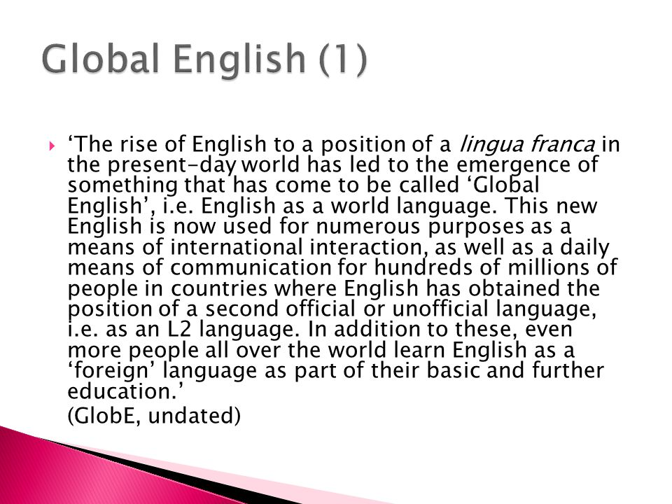  'Our aim is to tap these viewpoints, arising from previous work by ourselves and other scholars on varieties of core English, New Englishes, and English used as a lingua franca/second language.' (GlobE, undated)