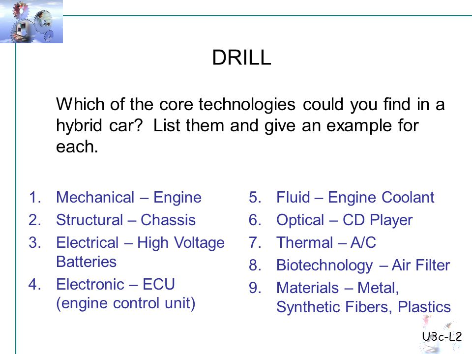 U3c-L2 Which of the core technologies could you find in a hybrid car? List them and give an example for each. DRILL 1.Mechanical – Engine 2.Structural