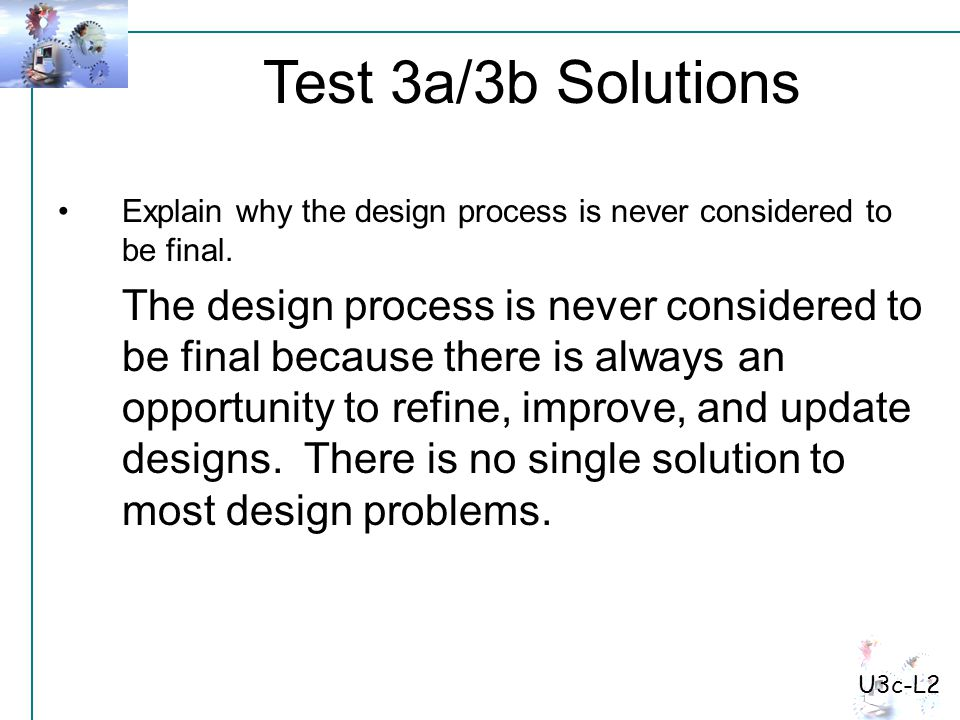 Test 3a/3b Solutions U3c-L2 Explain why the design process is never considered to be final. The design process is never considered to be final because