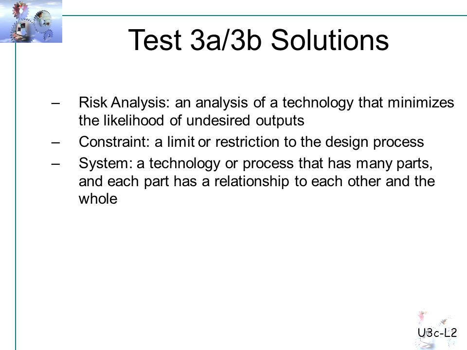 Test 3a/3b Solutions U3c-L2 –Risk Analysis: an analysis of a technology that minimizes the likelihood of undesired outputs –Constraint: a limit or res