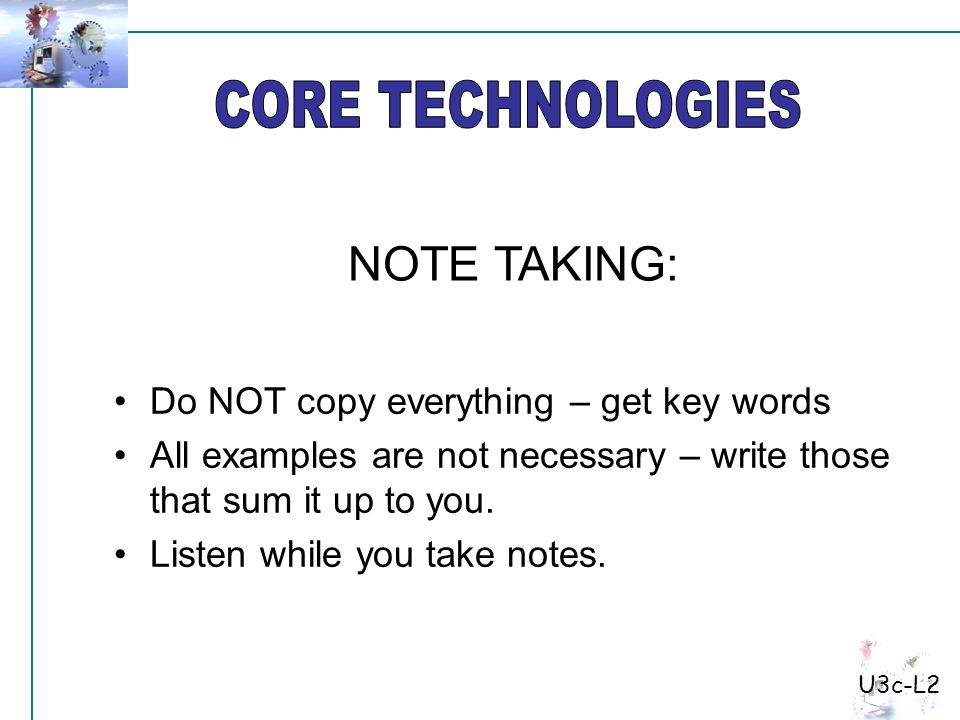 Do NOT copy everything – get key words All examples are not necessary – write those that sum it up to you. Listen while you take notes. NOTE TAKING: U