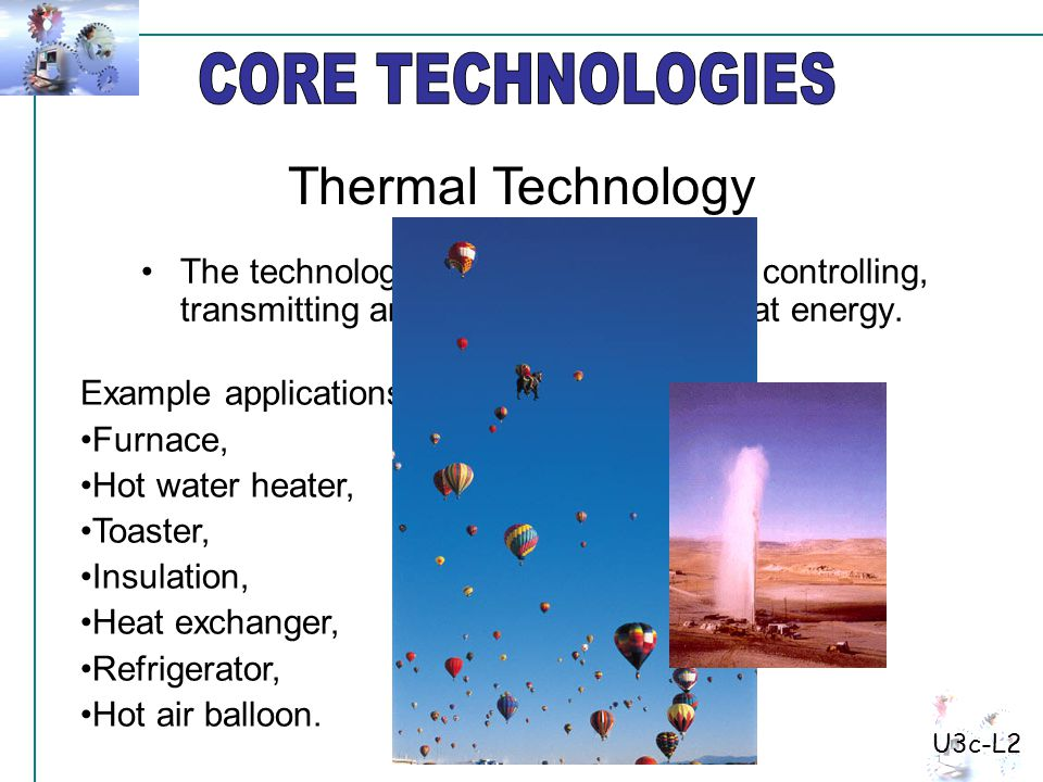 The technology of producing, storing, controlling, transmitting and getting work from heat energy. Example applications: Furnace, Hot water heater, To