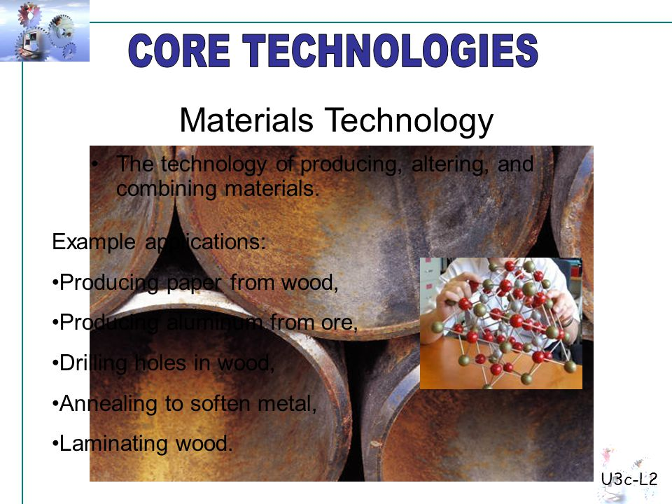 U3c-L2 The technology of producing, altering, and combining materials. Example applications: Producing paper from wood, Producing aluminum from ore, D