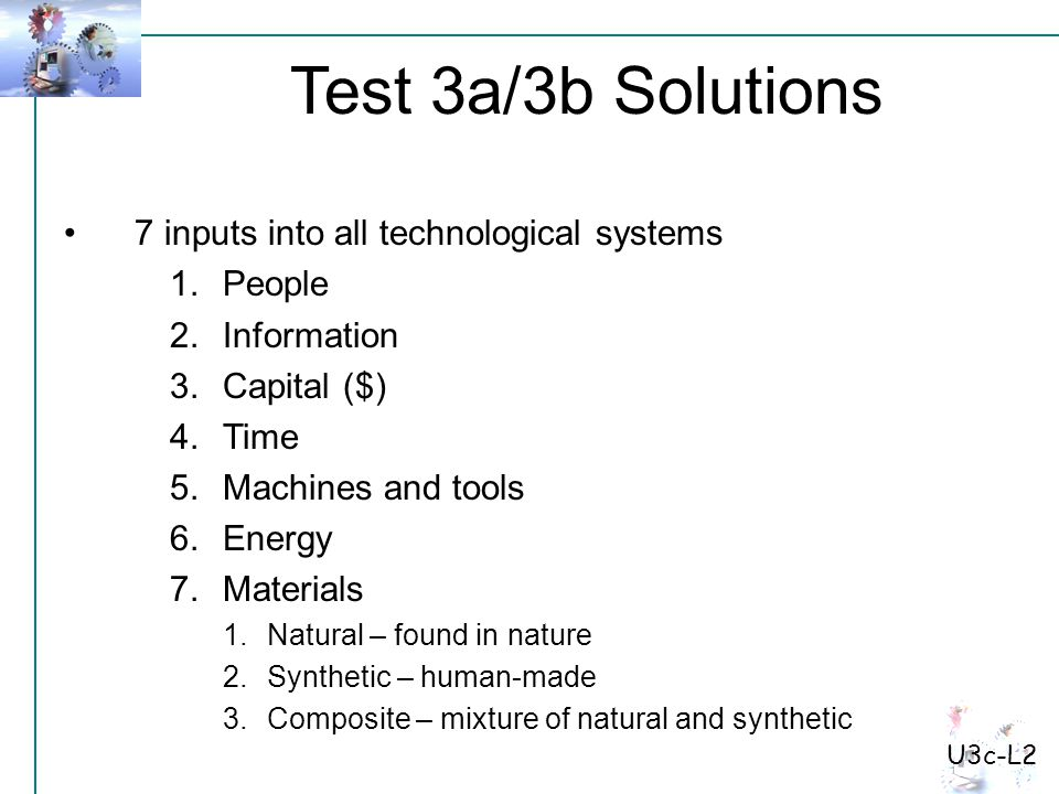 Test 3a/3b Solutions U3c-L2 7 inputs into all technological systems 1.People 2.Information 3.Capital ($) 4.Time 5.Machines and tools 6.Energy 7.Materials 1.Natural – found in nature 2.Synthetic – human-made 3.Composite – mixture of natural and synthetic