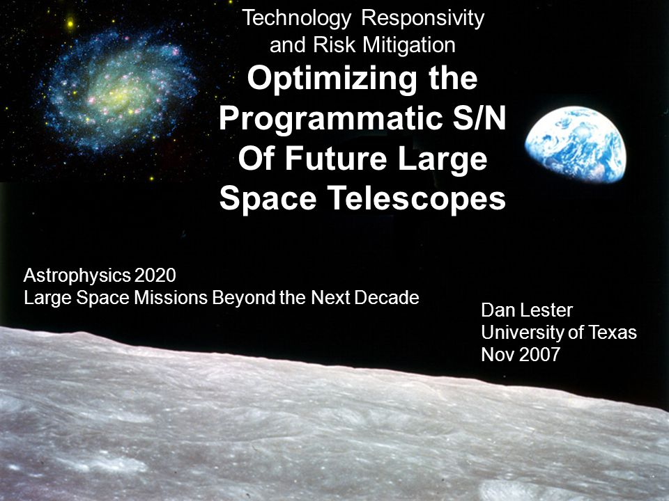 Astrophysics 2020 11/07 Technology Responsivity and Risk Mitigation Optimizing the Programmatic S/N Of Future Large Space Telescopes Dan Lester University of Texas Nov 2007 Astrophysics 2020 Large Space Missions Beyond the Next Decade