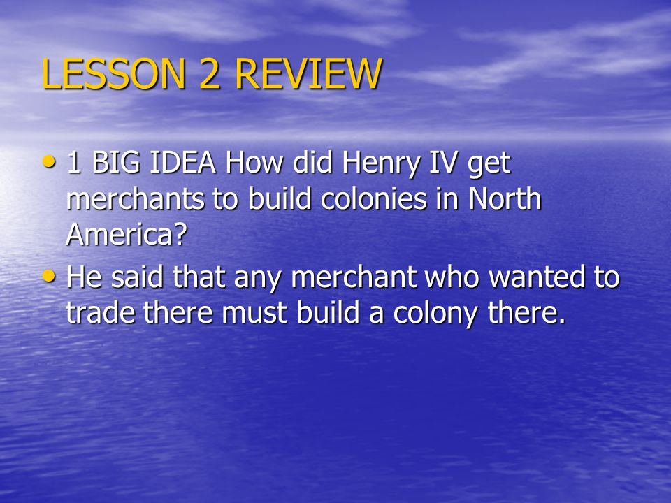 LESSON 2 REVIEW 1 BIG IDEA How did Henry IV get merchants to build colonies in North America.