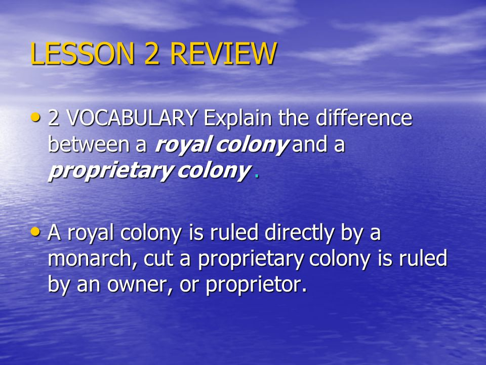 LESSON 2 REVIEW 2 VOCABULARY Explain the difference between a royal colony and a proprietary colony.