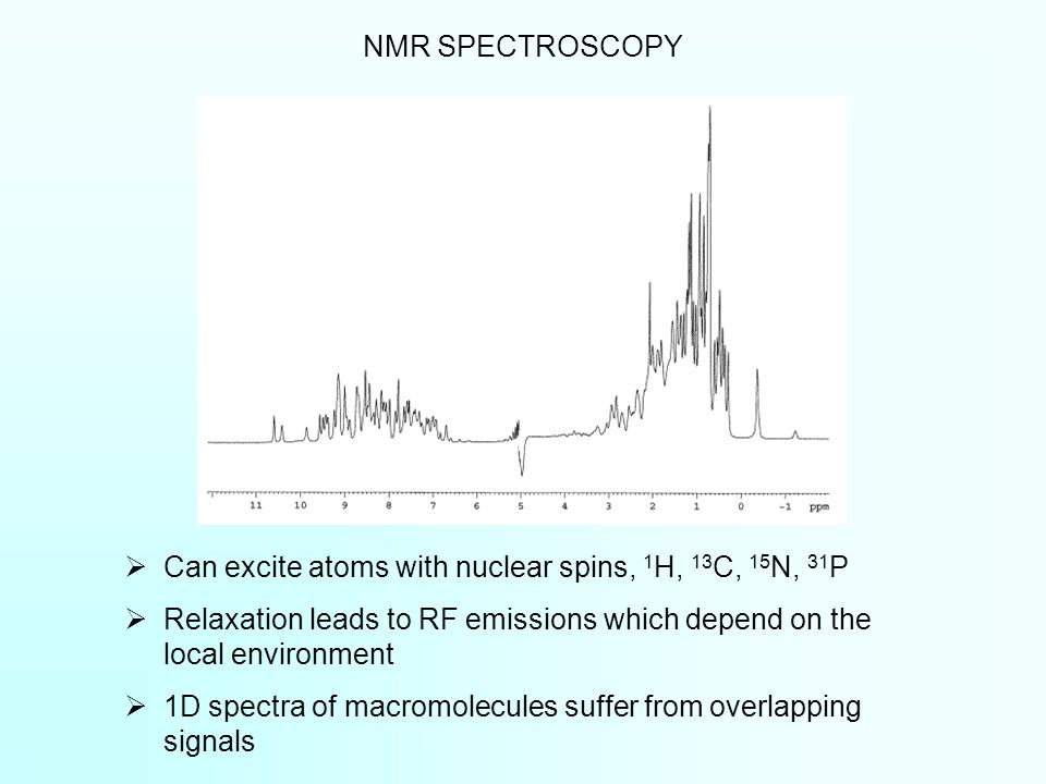  Can excite atoms with nuclear spins, 1 H, 13 C, 15 N, 31 P  Relaxation leads to RF emissions which depend on the local environment  1D spectra of macromolecules suffer from overlapping signals NMR SPECTROSCOPY
