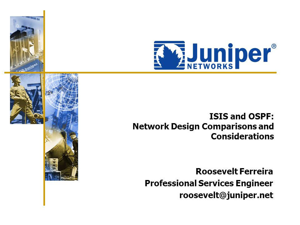 ISIS and OSPF: Network Design Comparisons and Considerations Roosevelt Ferreira Professional Services Engineer roosevelt@juniper.net