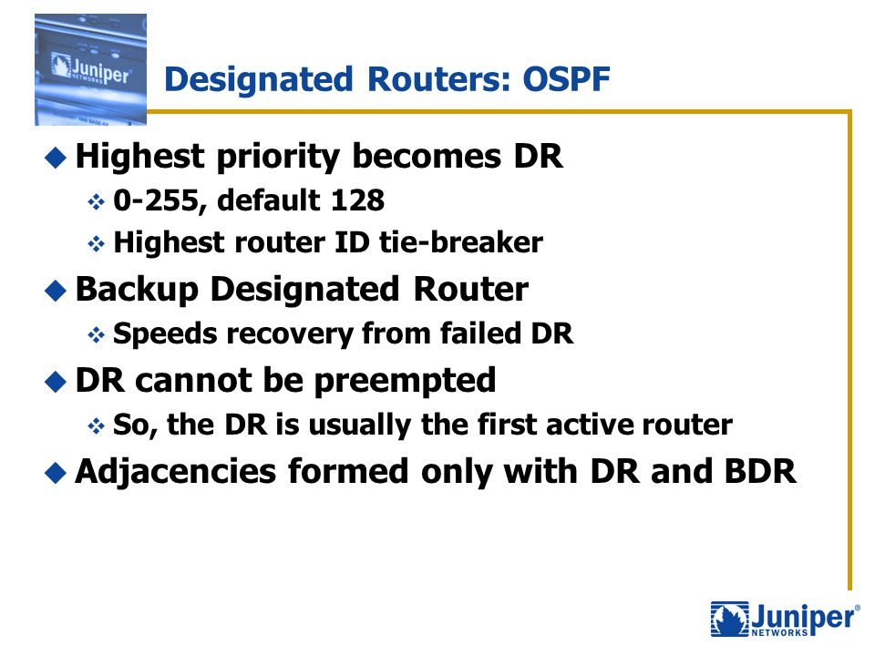 Designated Routers: OSPF  Highest priority becomes DR  0-255, default 128  Highest router ID tie-breaker  Backup Designated Router  Speeds recove