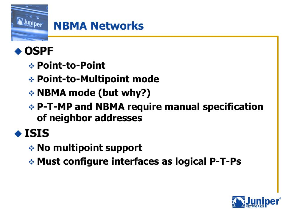 NBMA Networks  OSPF  Point-to-Point  Point-to-Multipoint mode  NBMA mode (but why?)  P-T-MP and NBMA require manual specification of neighbor add