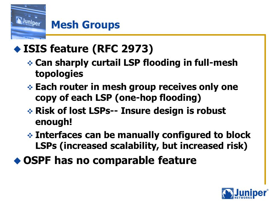 Mesh Groups  ISIS feature (RFC 2973)  Can sharply curtail LSP flooding in full-mesh topologies  Each router in mesh group receives only one copy of