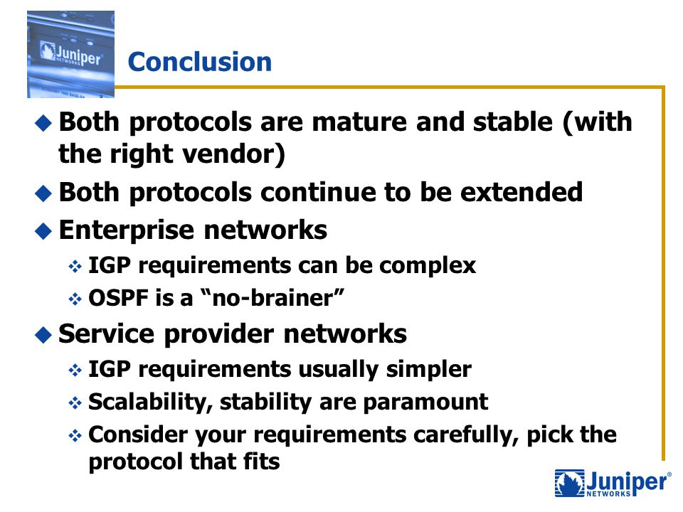 Conclusion  Both protocols are mature and stable (with the right vendor)  Both protocols continue to be extended  Enterprise networks  IGP require