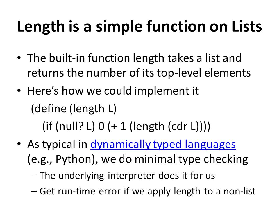 Length is a simple function on Lists The built-in function length takes a list and returns the number of its top-level elements Here's how we could implement it (define (length L) (if (null.