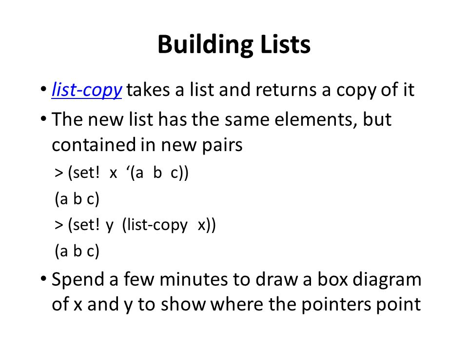 Building Lists list-copy takes a list and returns a copy of it list-copy The new list has the same elements, but contained in new pairs > (set.