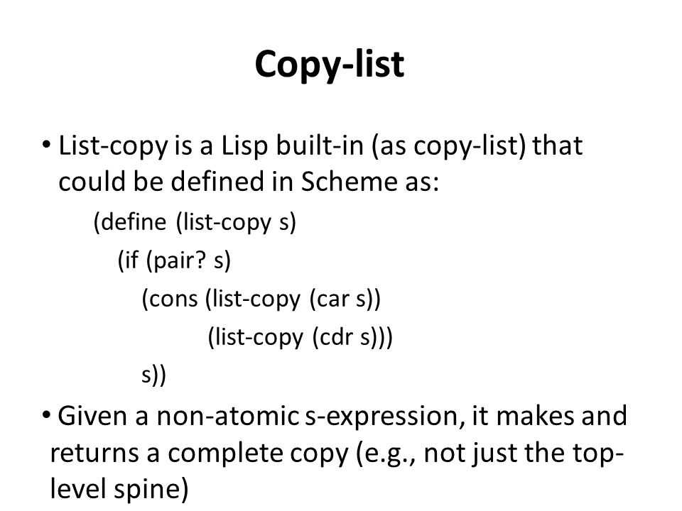 Copy-list List-copy is a Lisp built-in (as copy-list) that could be defined in Scheme as: (define (list-copy s) (if (pair.