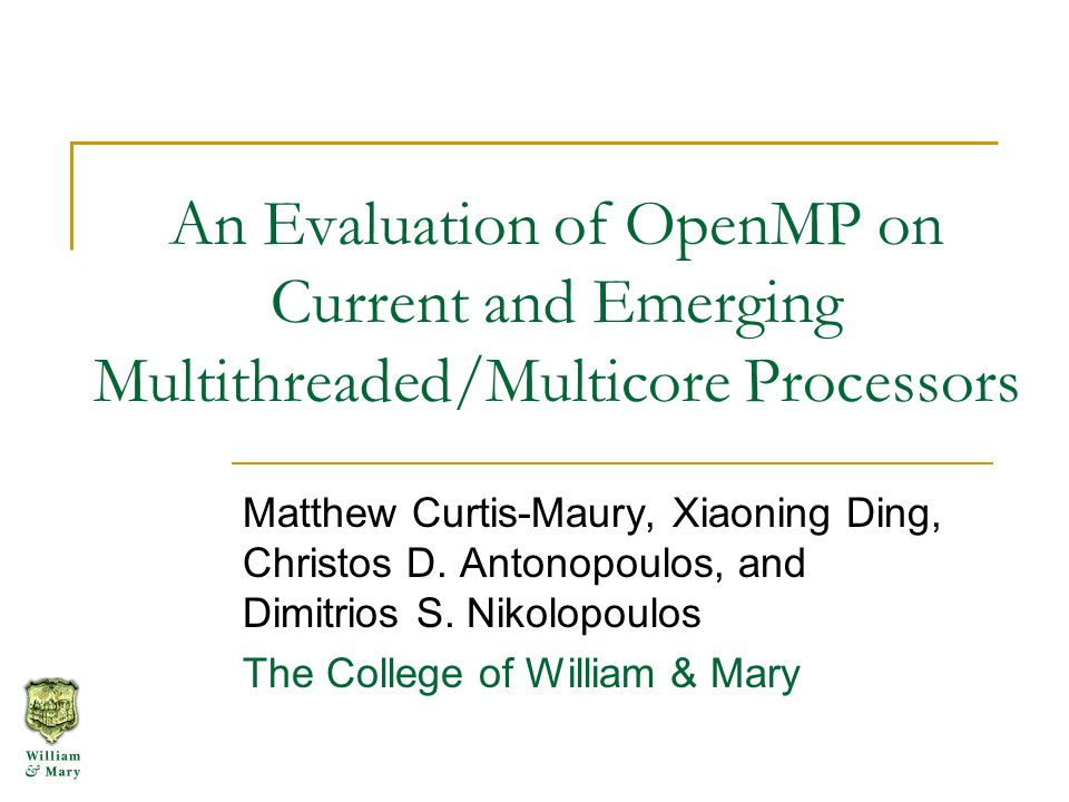 An Evaluation of OpenMP on Current and Emerging Multithreaded/Multicore Processors Matthew Curtis-Maury, Xiaoning Ding, Christos D.