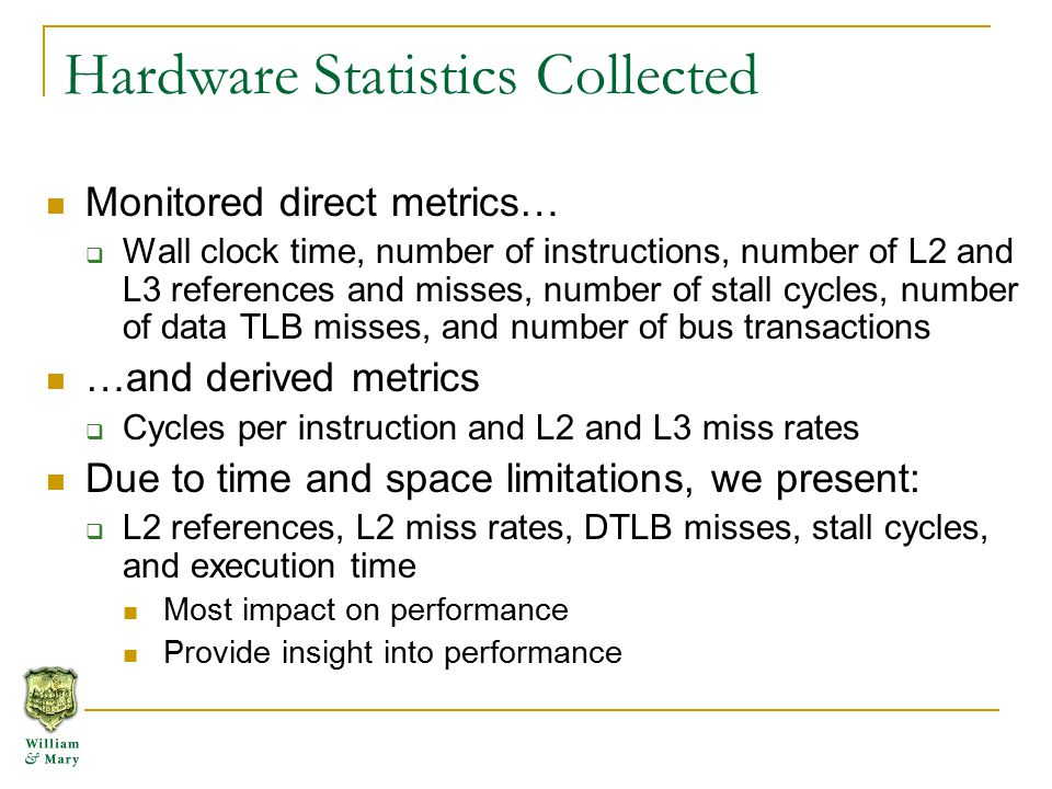 Hardware Statistics Collected Monitored direct metrics…  Wall clock time, number of instructions, number of L2 and L3 references and misses, number of stall cycles, number of data TLB misses, and number of bus transactions …and derived metrics  Cycles per instruction and L2 and L3 miss rates Due to time and space limitations, we present:  L2 references, L2 miss rates, DTLB misses, stall cycles, and execution time Most impact on performance Provide insight into performance