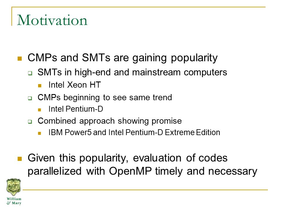 Motivation CMPs and SMTs are gaining popularity  SMTs in high-end and mainstream computers Intel Xeon HT  CMPs beginning to see same trend Intel Pentium-D  Combined approach showing promise IBM Power5 and Intel Pentium-D Extreme Edition Given this popularity, evaluation of codes parallelized with OpenMP timely and necessary