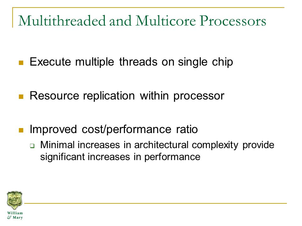 Simultaneous Multithreading Minimal resource replication Provides instructions to overlap memory latency Separate threads exploit idle resources Context1 Context2 Functional Units L1 Cache L2 Cache …Main Memory